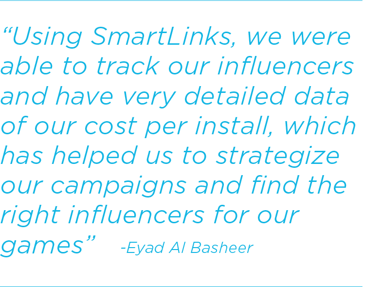 Using SmartLinks, we were able to track our influencers and have very detailed data of our cost per install, which has helped us to strategize our campaigns and find the right influencers for our games